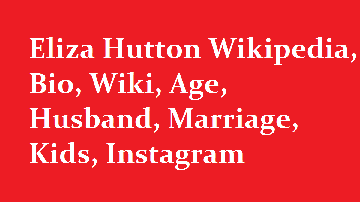 Eliza Hutton Wikipedia Bio Wiki Age Husband Marriage Kids Instagram Eliza hutton is on facebook. eliza hutton wikipedia bio wiki age